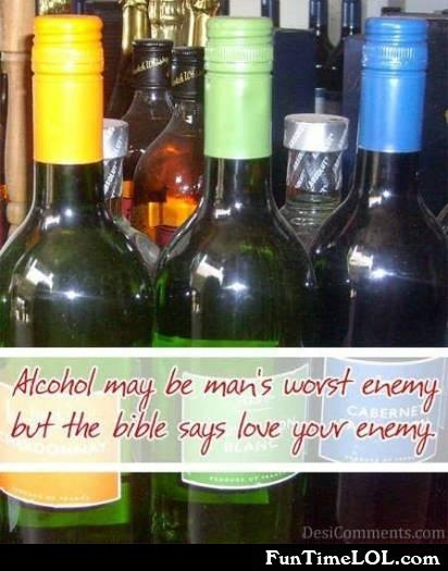 Alcohol maybe man's worst enemy but the bible says love your enemy