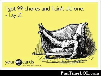 I got 99 chores and I ain't did one