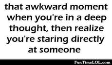that awkward moment when you're in a deep thought, then you realize you're staring directly at someone
