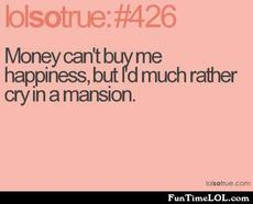 Money can't buy me happiness, but I'd much rather cry in a mansion
