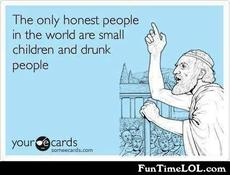The only honest people in the world are small children and drunk people