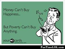 Money can't buy happiness but poverty can't buy anything