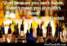 Just because you can't dance doesnt mean you shouldn't dance