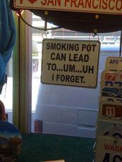 smoking pot can lead to.. um.. uh i forget