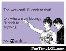 The weekend? I'll drink to that