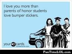 I love you more than parents of honor students love bumper stickers