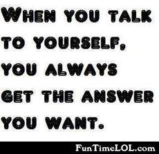 When you talk to yourself, you always get the answer you want