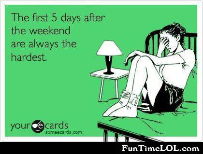 The first 5 days after the weekend are always the hardest