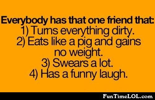 Everyone has that one friend that