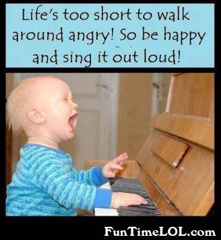 Life's too short to walk around angry! So be happy and sing it out loud!