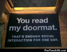You read my doormat. That's enough social interaction for one day