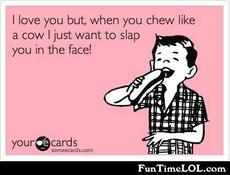 I love you but when you chew like a cow I just want to slap you in the face!