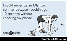 I could never be an olympic sprinter because I couldn't go 10 seconds without checking my phone