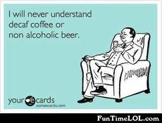 I will never understand decaf coffee or non alcoholic beer