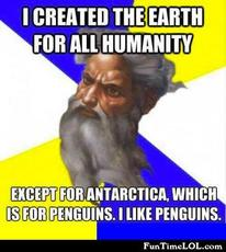 I created the earth for all humanity except for antartica, which is for penguins