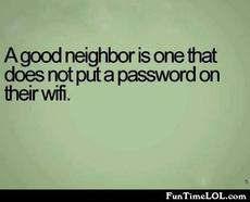 A good neighbor is one that does not put a password on their wifi