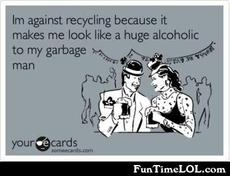 I'm against recycling