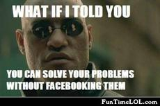 What if i told you you can solve your problems without facebooking them