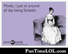 Mostly I just sit around all day being fantastic