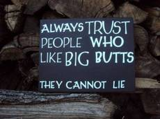 Always trust people who like big butts
