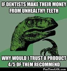 If dentists make their money from unhealthy teeth why would I trust a product 4/5 of them recommend?